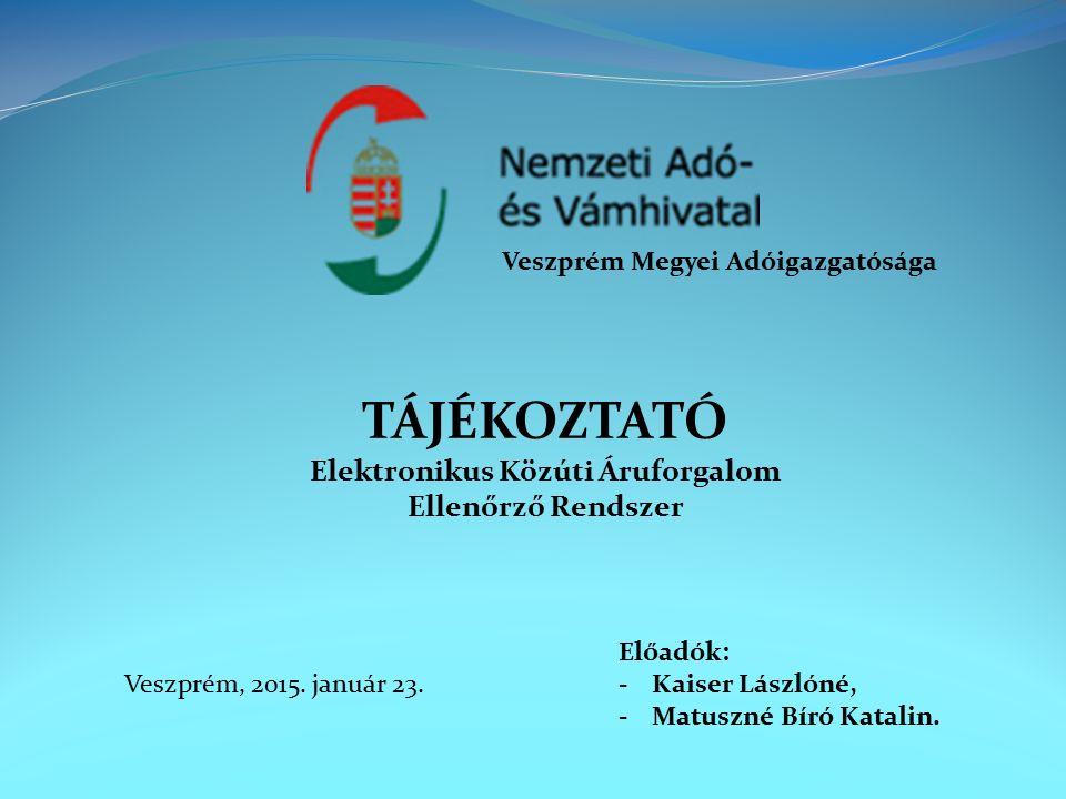 TÁJÉKOZTATÓ Elektronikus Közúti Áruforgalom Ellenőrző Rendszer Veszprém Megyei Adóigazgatósága Veszprém, 2015.