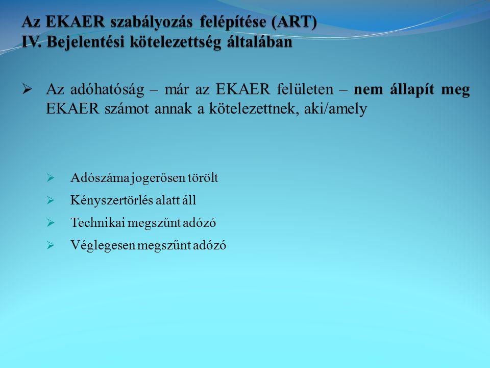  Az adóhatóság – már az EKAER felületen – nem állapít meg EKAER számot annak a kötelezettnek, aki/amely  Adószáma jogerősen törölt  Kényszertörlés alatt áll  Technikai megszűnt adózó  Véglegesen megszűnt adózó