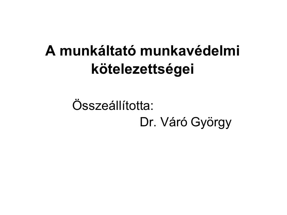 A munkáltató munkavédelmi kötelezettségei Összeállította: Dr. Váró György