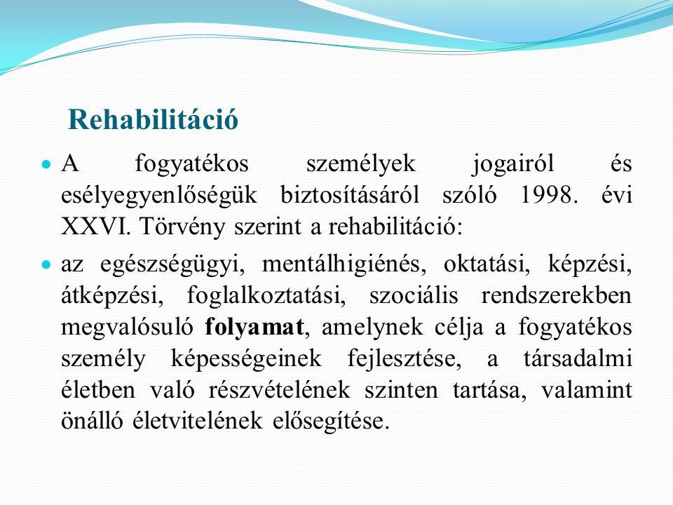 Rehabilitáció  A fogyatékos személyek jogairól és esélyegyenlőségük biztosításáról szóló 1998. évi XXVI. Törvény szerint a rehabilitáció:  az egészs