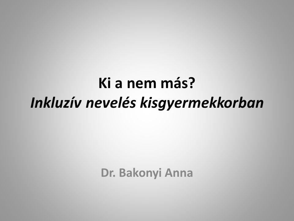 Ki a nem más Inkluzív nevelés kisgyermekkorban Dr. Bakonyi Anna