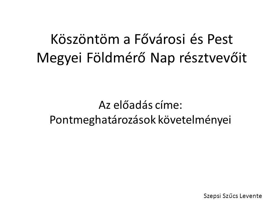 Köszöntöm a Fővárosi és Pest Megyei Földmérő Nap résztvevőit Az előadás címe: Pontmeghatározások követelményei Szepsi Szűcs Levente