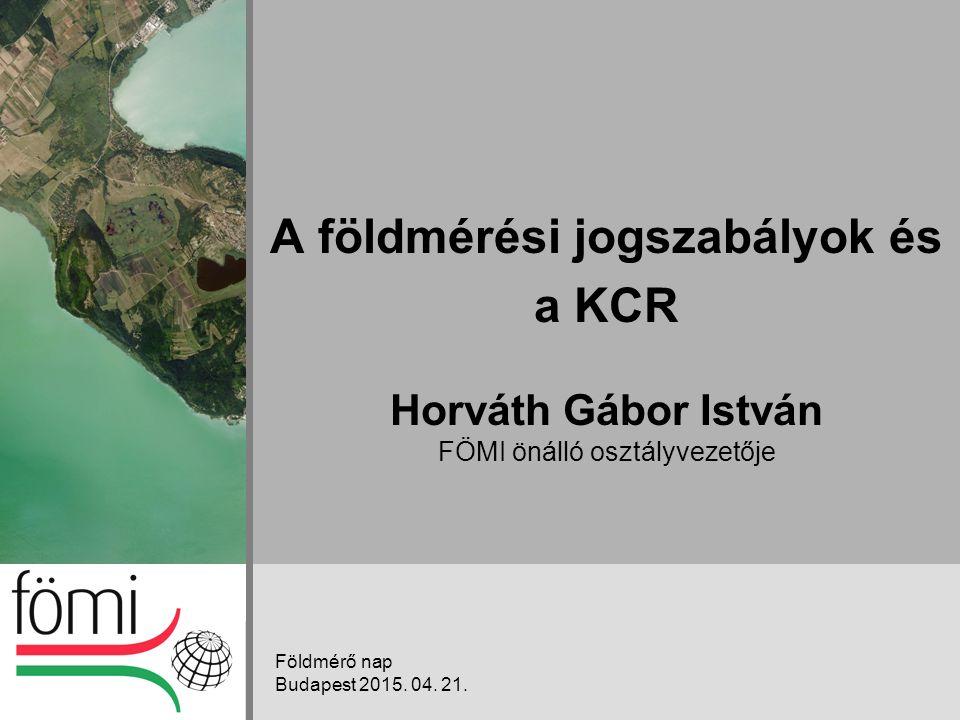 A földmérési jogszabályok és a KCR Horváth Gábor István FÖMI önálló osztályvezetője Földmérő nap Budapest 2015.
