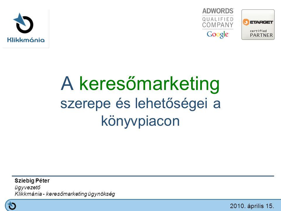 A keresőmarketing szerepe és lehetőségei a könyvpiacon Sziebig Péter ügyvezető Klikkmánia - keresőmarketing ügynökség 2010.