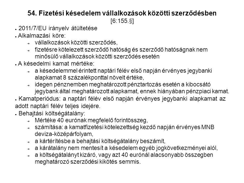 54. Fizetési késedelem vállalkozások közötti szerződésben [6:155.§] ● 2011/7/EU irányelv átültetése ● Alkalmazási köre: ➔ vállalkozások közötti szerző