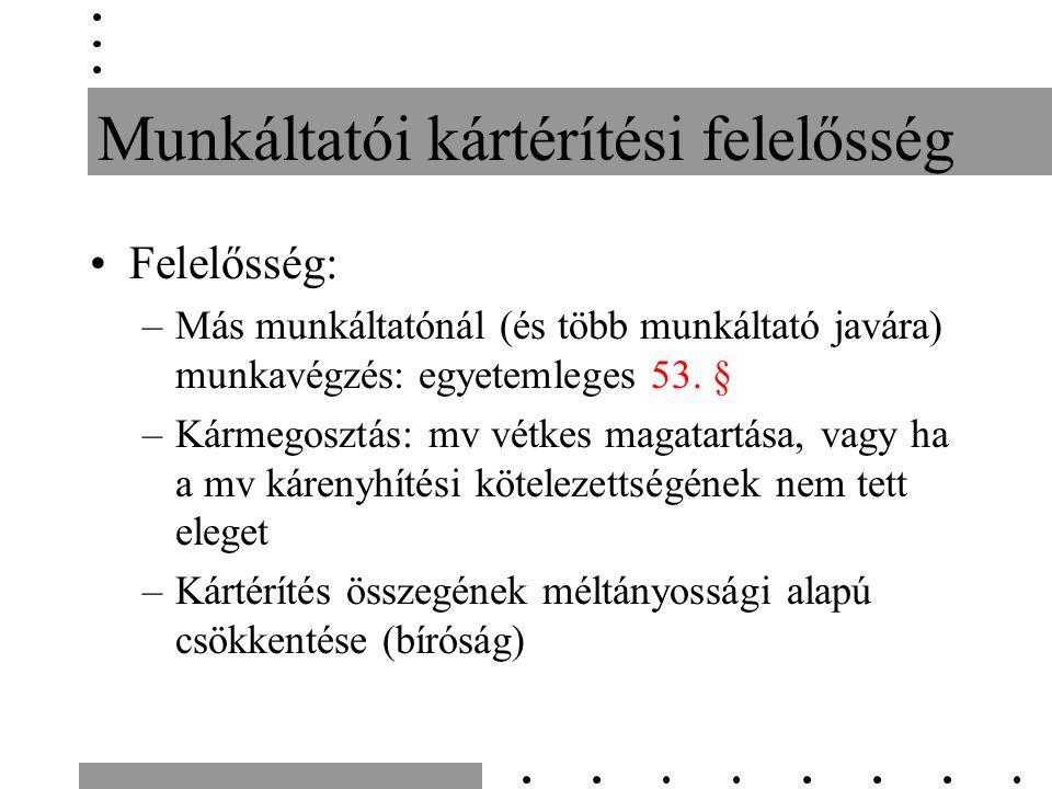 Munkáltatói kártérítési felelősség Felelősség: –Más munkáltatónál (és több munkáltató javára) munkavégzés: egyetemleges 53. § –Kármegosztás: mv vétkes