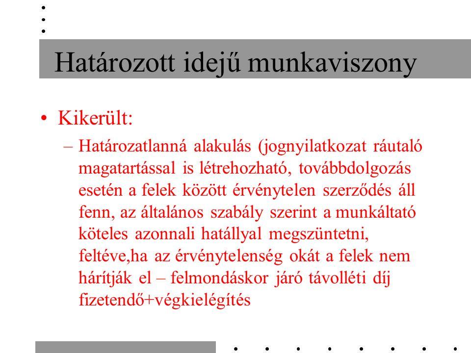 Határozott idejű munkaviszony Kikerült: –Határozatlanná alakulás (jognyilatkozat ráutaló magatartással is létrehozható, továbbdolgozás esetén a felek