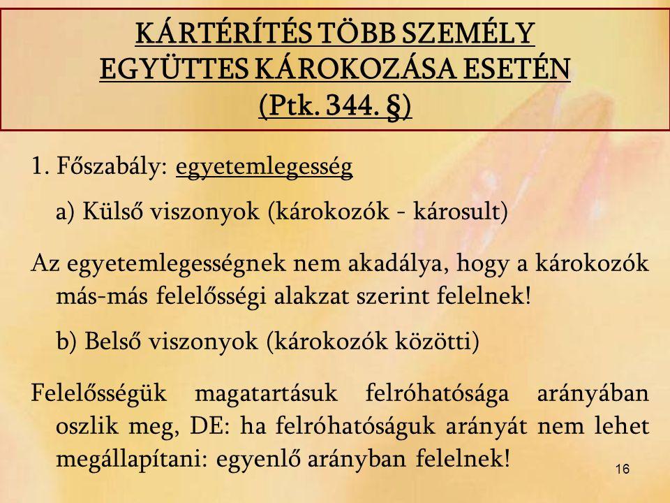 16 1. Főszabály: egyetemlegesség a) Külső viszonyok (károkozók - károsult) Az egyetemlegességnek nem akadálya, hogy a károkozók más-más felelősségi al