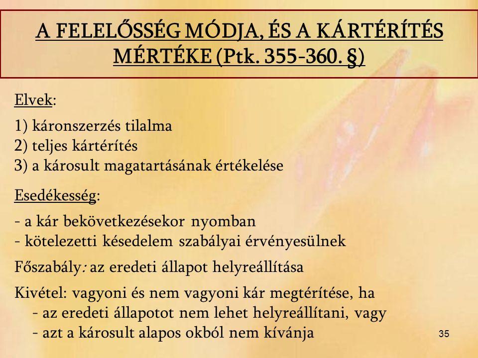 35 A FELELŐSSÉG MÓDJA, ÉS A KÁRTÉRÍTÉS MÉRTÉKE (Ptk. 355-360. §) Elvek: 1)káronszerzés tilalma 2)teljes kártérítés 3)a károsult magatartásának értékel