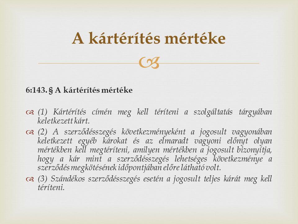  6:143. § A kártérítés mértéke  (1) Kártérítés címén meg kell téríteni a szolgáltatás tárgyában keletkezett kárt.  (2) A szerződésszegés következmé