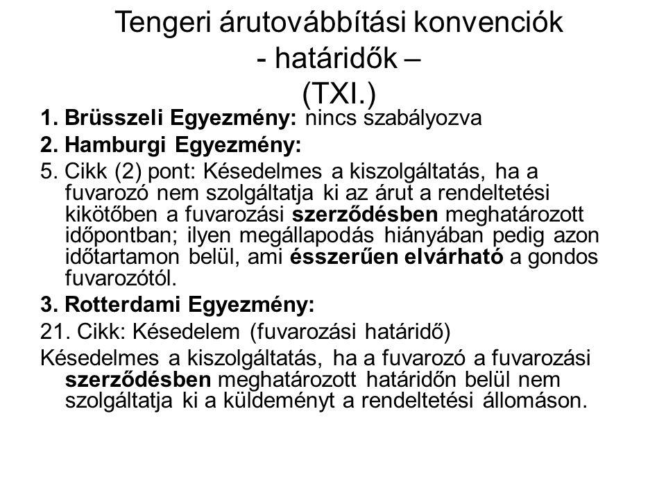 Tengeri árutovábbítási konvenciók - határidők – (TXI.) 1. Brüsszeli Egyezmény: nincs szabályozva 2. Hamburgi Egyezmény: 5. Cikk (2) pont: Késedelmes a