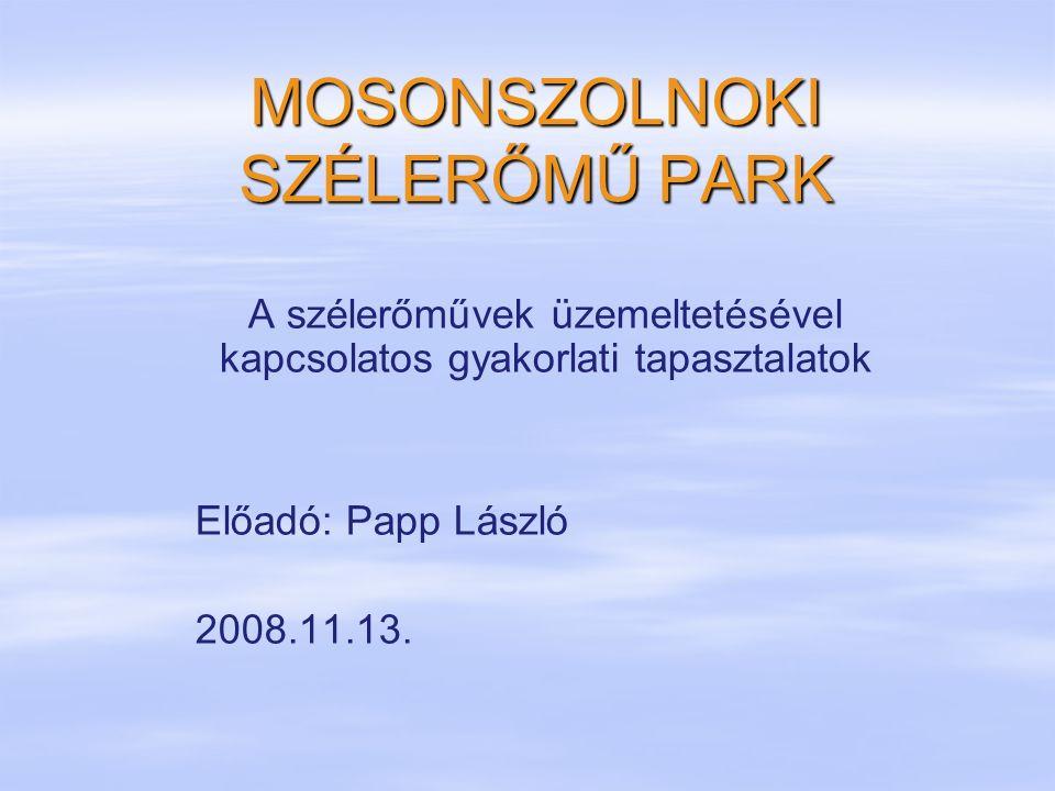 MOSONSZOLNOKI SZÉLERŐMŰ PARK A szélerőművek üzemeltetésével kapcsolatos gyakorlati tapasztalatok Előadó: Papp László 2008.11.13.