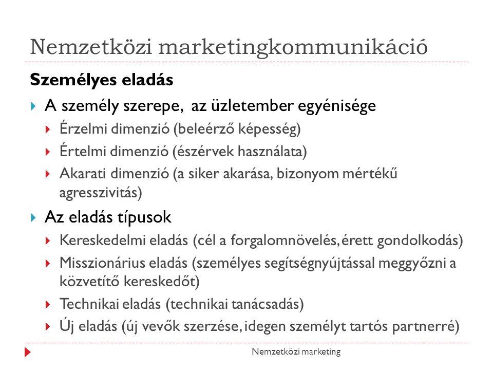 Nemzetközi marketingkommunikáció Személyes eladás AA személy szerepe, az üzletember egyénisége ÉÉrzelmi dimenzió (beleérző képesség) ÉÉrtelmi dimenzió (észérvek használata) AAkarati dimenzió (a siker akarása, bizonyom mértékű agresszivitás) AAz eladás típusok KKereskedelmi eladás (cél a forgalomnövelés, érett gondolkodás) MMisszionárius eladás (személyes segítségnyújtással meggyőzni a közvetítő kereskedőt) TTechnikai eladás (technikai tanácsadás) ÚÚj eladás (új vevők szerzése, idegen személyt tartós partnerré) Nemzetközi marketing