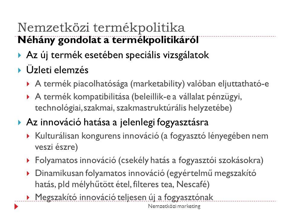 Nemzetközi termékpolitika Néhány gondolat a termékpolitikáról  Az új termék esetében speciális vizsgálatok  Üzleti elemzés  A termék piacolhatósága (marketability) valóban eljuttatható-e  A termék kompatibilitása (beleillik-e a vállalat pénzügyi, technológiai, szakmai, szakmastruktúrális helyzetébe)  Az innováció hatása a jelenlegi fogyasztásra  Kulturálisan kongurens innováció (a fogyasztó lényegében nem veszi észre)  Folyamatos innováció (csekély hatás a fogyasztói szokásokra)  Dinamikusan folyamatos innováció (egyértelmű megszakító hatás, pld mélyhűtött étel, filteres tea, Nescafé)  Megszakító innováció teljesen új a fogyasztónak Nemzetközi marketing