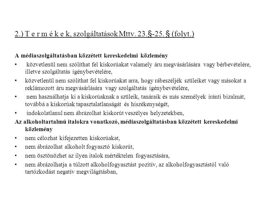 2.) T e r m é k e k, szolgáltatások Mttv. 23.§-25. § (folyt.) A médiaszolgáltatásban közzétett kereskedelmi közlemény közvetlenül nem szólíthat fel ki