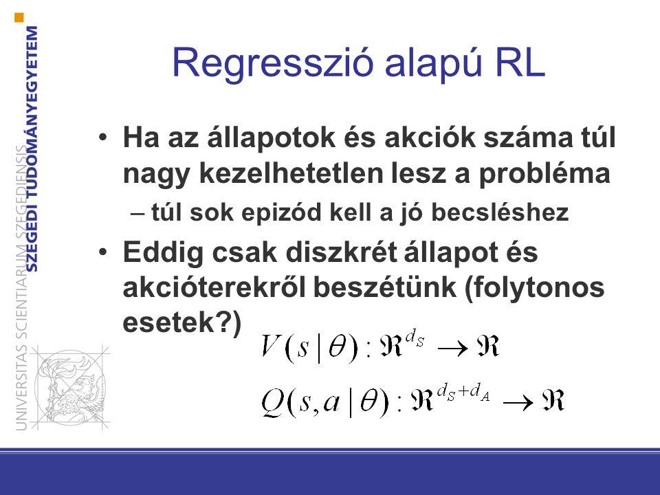 Regresszió alapú RL Ha az állapotok és akciók száma túl nagy kezelhetetlen lesz a probléma –túl sok epizód kell a jó becsléshez Eddig csak diszkrét ál