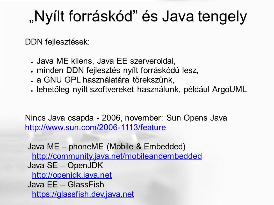 """""""Nyílt forráskód és Java tengely DDN fejlesztések: ● Java ME kliens, Java EE szerveroldal, ● minden DDN fejlesztés nyílt forráskódú lesz, ● a GNU GPL használatára törekszünk, ● lehetőleg nyílt szoftvereket használunk, például ArgoUML Nincs Java csapda - 2006, november: Sun Opens Java http://www.sun.com/2006-1113/feature Java ME – phoneME (Mobile & Embedded) http://community.java.net/mobileandembedded Java SE – OpenJDK http://openjdk.java.net Java EE – GlassFish https://glassfish.dev.java.net"""