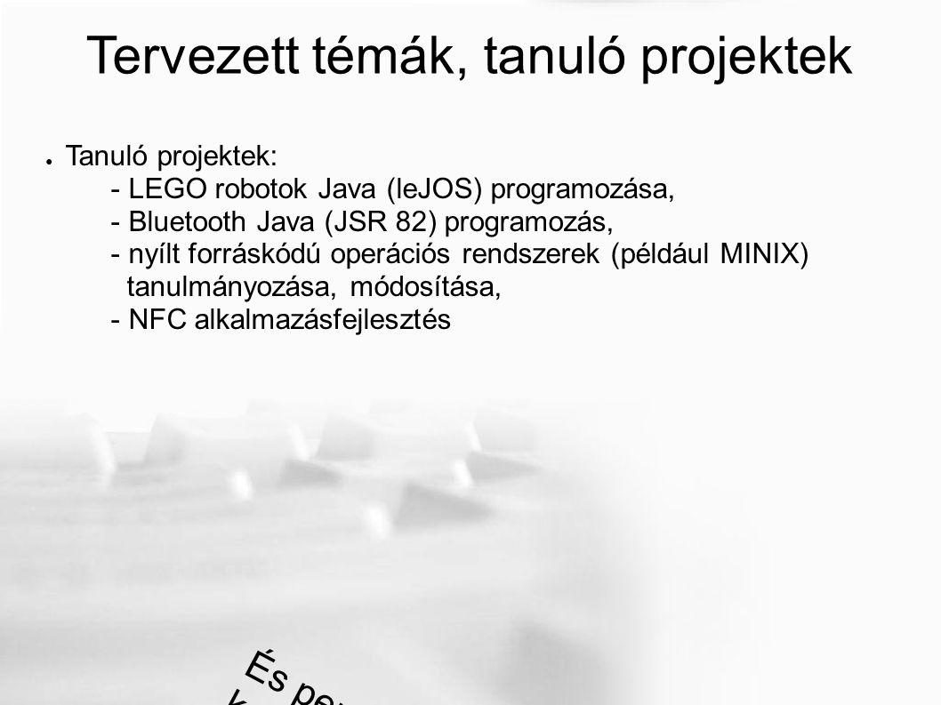 Tervezett témák, tanuló projektek ● Tanuló projektek: - LEGO robotok Java (leJOS) programozása, - Bluetooth Java (JSR 82) programozás, - nyílt forráskódú operációs rendszerek (például MINIX) tanulmányozása, módosítása, - NFC alkalmazásfejlesztés És persze a killer alkalmazás keresése!!!