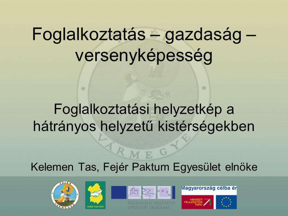 Foglalkoztatás – gazdaság – versenyképesség Kelemen Tas, Fejér Paktum Egyesület elnöke Foglalkoztatási helyzetkép a hátrányos helyzetű kistérségekben