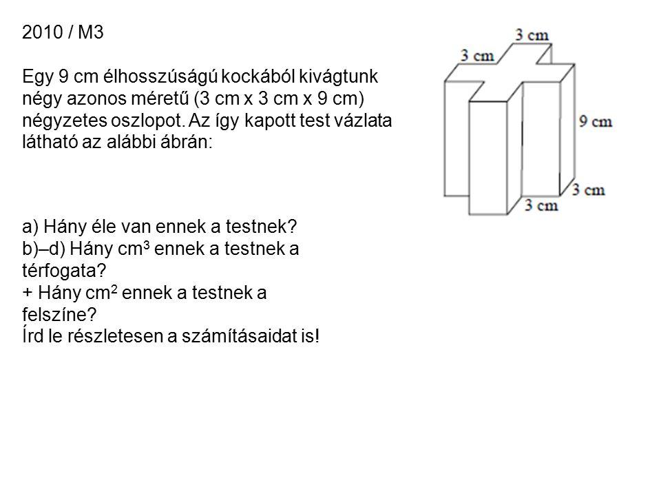 2010 / M3 Egy 9 cm élhosszúságú kockából kivágtunk négy azonos méretű (3 cm x 3 cm x 9 cm) négyzetes oszlopot.