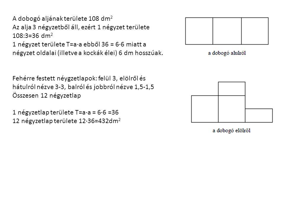 A dobogó aljának területe 108 dm 2 Az alja 3 négyzetből áll, ezért 1 négyzet területe 108:3=36 dm 2 1 négyzet területe T=a∙a ebből 36 = 6∙6 miatt a négyzet oldalai (illetve a kockák élei) 6 dm hosszúak.
