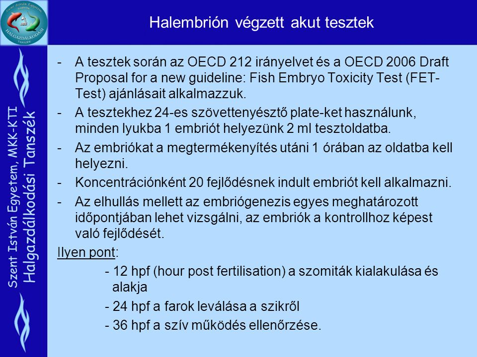 Halembrión végzett akut tesztek -A tesztek során az OECD 212 irányelvet és a OECD 2006 Draft Proposal for a new guideline: Fish Embryo Toxicity Test (FET- Test) ajánlásait alkalmazzuk.