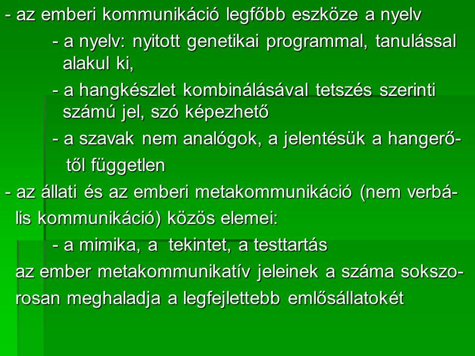 - az emberi kommunikáció legfőbb eszköze a nyelv - a nyelv: nyitott genetikai programmal, tanulással alakul ki, - a hangkészlet kombinálásával tetszés szerinti számú jel, szó képezhető - a szavak nem analógok, a jelentésük a hangerő- től független től független - az állati és az emberi metakommunikáció (nem verbá- lis kommunikáció) közös elemei: lis kommunikáció) közös elemei: - a mimika, a tekintet, a testtartás az ember metakommunikatív jeleinek a száma sokszo- az ember metakommunikatív jeleinek a száma sokszo- rosan meghaladja a legfejlettebb emlősállatokét rosan meghaladja a legfejlettebb emlősállatokét