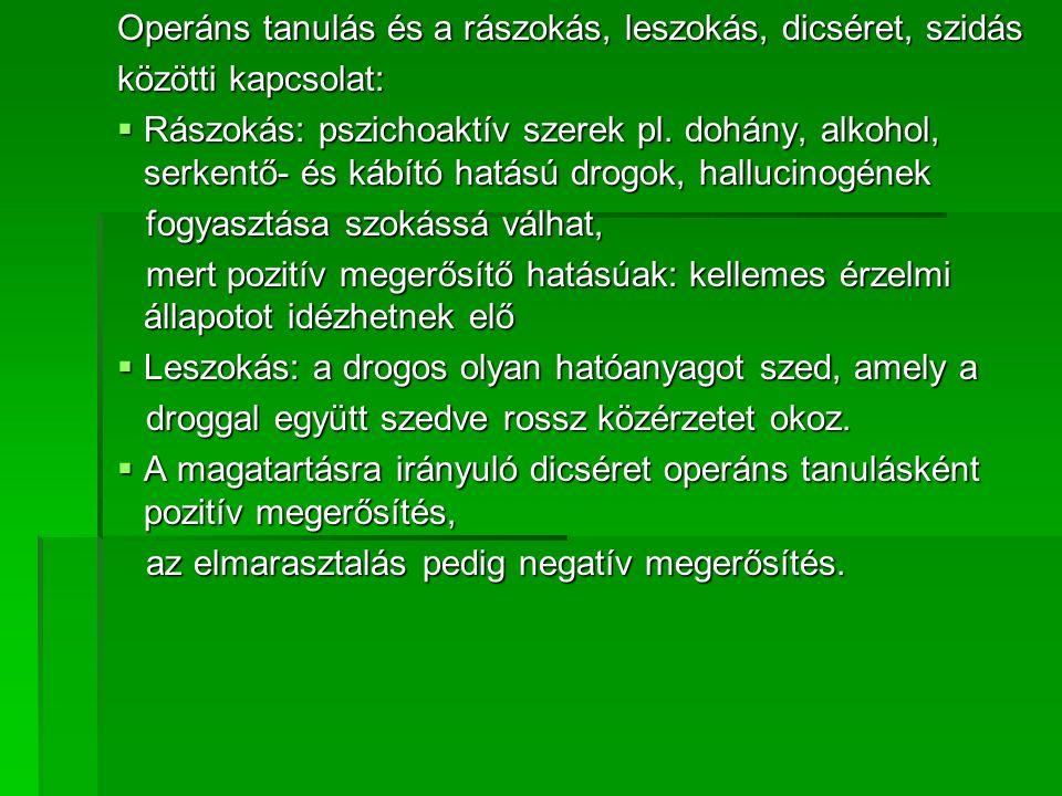Operáns tanulás és a rászokás, leszokás, dicséret, szidás közötti kapcsolat:  Rászokás: pszichoaktív szerek pl.