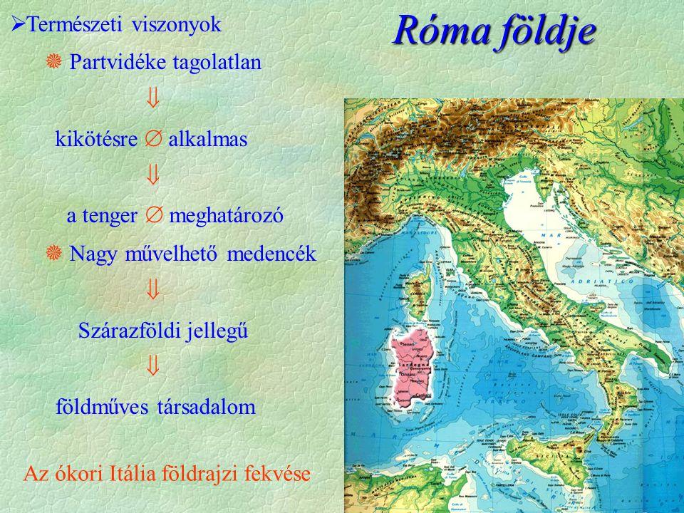  Természeti viszonyok  Partvidéke tagolatlan  kikötésre  alkalmas  a tenger  meghatározó  Nagy művelhető medencék  Szárazföldi jellegű  földműves társadalom Róma földje Az ókori Itália földrajzi fekvése