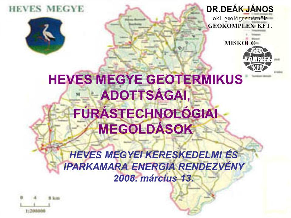 DR.DEÁK JÁNOS okl. geológusmérnök GEOKOMPLEX KFT. MISKOLC HEVES MEGYE GEOTERMIKUS ADOTTSÁGAI, FÚRÁSTECHNOLÓGIAI MEGOLDÁSOK HEVES MEGYEI KERESKEDELMI É