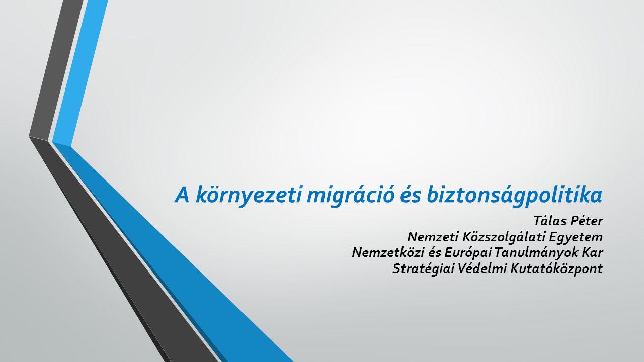 A környezeti migráció és biztonságpolitika Tálas Péter Nemzeti Közszolgálati Egyetem Nemzetközi és Európai Tanulmányok Kar Stratégiai Védelmi Kutatóközpont