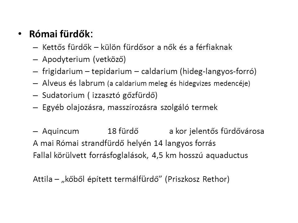 """Római fürdők : – Kettős fürdők – külön fürdősor a nők és a férfiaknak – Apodyterium (vetköző) – frigidarium – tepidarium – caldarium (hideg-langyos-forró) – Alveus és labrum (a caldarium meleg és hidegvizes medencéje) – Sudatorium ( izzasztó gőzfürdő) – Egyéb olajozásra, masszírozásra szolgáló termek – Aquincum18 fürdő a kor jelentős fürdővárosa A mai Római strandfürdő helyén 14 langyos forrás Fallal körülvett forrásfoglalások, 4,5 km hosszú aquaductus Attila – """"kőből épített termálf ü rdő (Priszkosz Rethor)"""