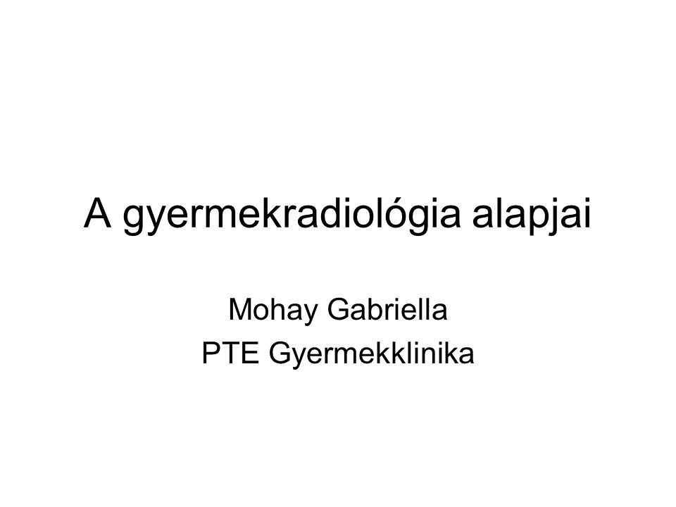 A gyermekradiológia alapjai Mohay Gabriella PTE Gyermekklinika