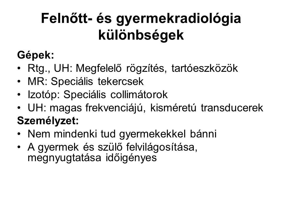 Felnőtt- és gyermekradiológia különbségek Gépek: Rtg., UH: Megfelelő rögzítés, tartóeszközök MR: Speciális tekercsek Izotóp: Speciális collimátorok UH