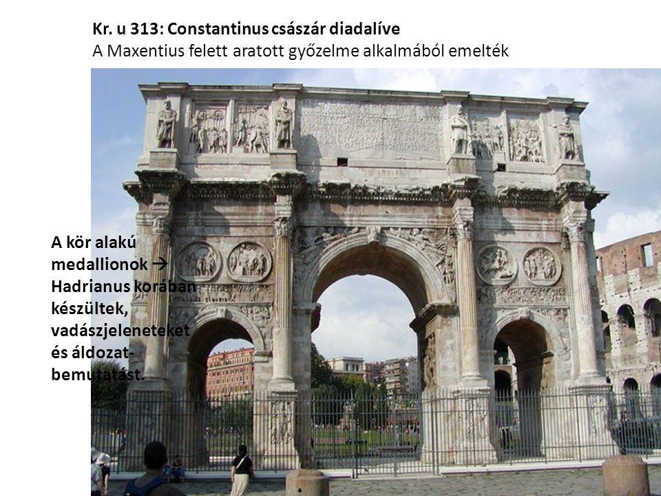 Kr. u 313: Constantinus császár diadalíve A Maxentius felett aratott győzelme alkalmából emelték A kör alakú medallionok  Hadrianus korában készültek