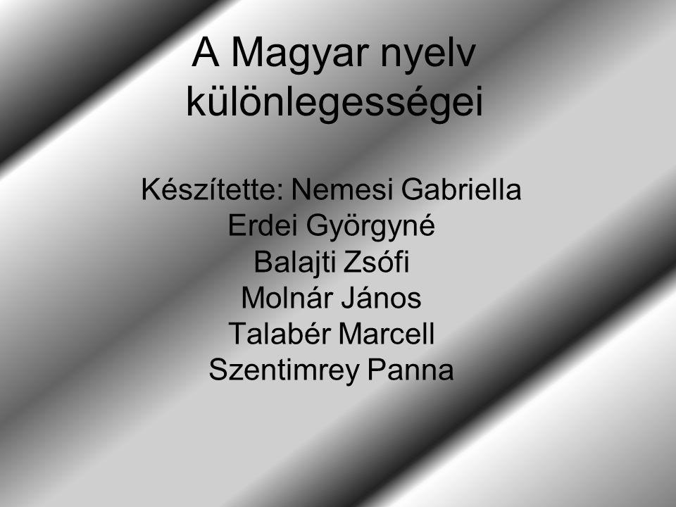 A Magyar nyelv különlegességei Készítette: Nemesi Gabriella Erdei Györgyné Balajti Zsófi Molnár János Talabér Marcell Szentimrey Panna
