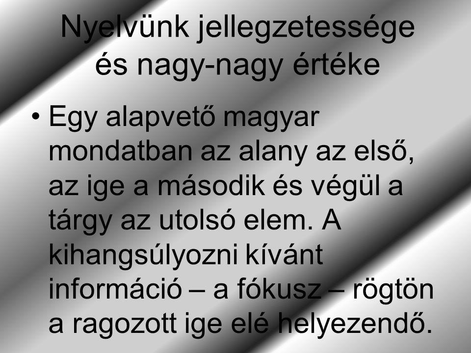 Nyelvünk jellegzetessége és nagy-nagy értéke Egy alapvető magyar mondatban az alany az első, az ige a második és végül a tárgy az utolsó elem.