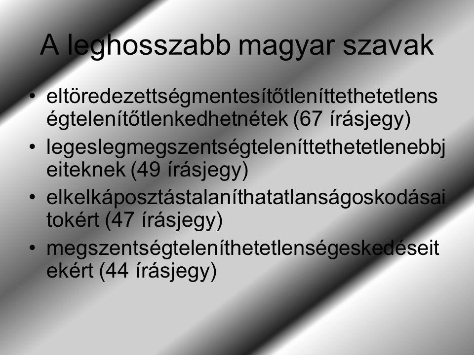 A leghosszabb magyar szavak eltöredezettségmentesítőtleníttethetetlens égtelenítőtlenkedhetnétek (67 írásjegy) legeslegmegszentségteleníttethetetlenebbj eiteknek (49 írásjegy) elkelkáposztástalaníthatatlanságoskodásai tokért (47 írásjegy) megszentségteleníthetetlenségeskedéseit ekért (44 írásjegy)