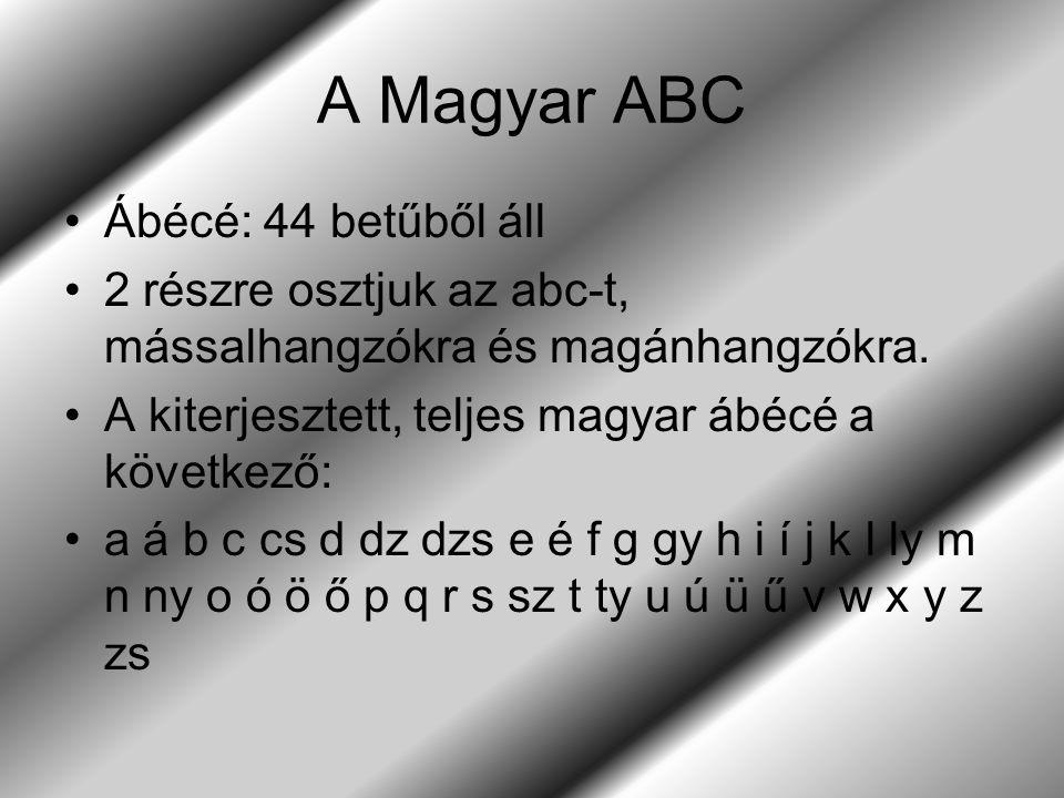 A Magyar ABC Ábécé: 44 betűből áll 2 részre osztjuk az abc-t, mássalhangzókra és magánhangzókra. A kiterjesztett, teljes magyar ábécé a következő: a á