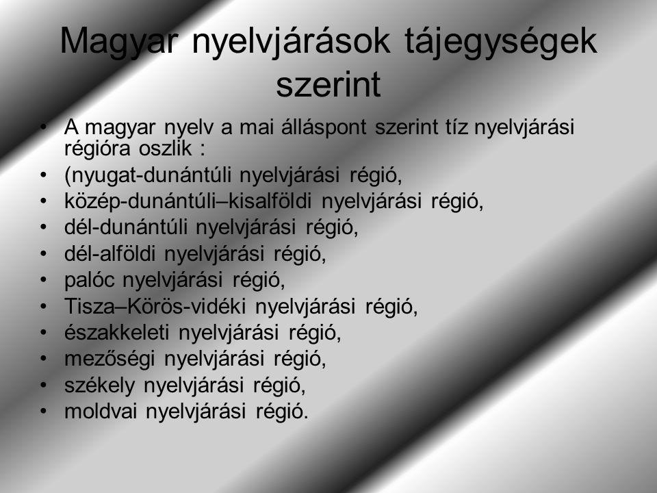 Magyar nyelvjárások tájegységek szerint A magyar nyelv a mai álláspont szerint tíz nyelvjárási régióra oszlik : (nyugat-dunántúli nyelvjárási régió, közép-dunántúli–kisalföldi nyelvjárási régió, dél-dunántúli nyelvjárási régió, dél-alföldi nyelvjárási régió, palóc nyelvjárási régió, Tisza–Körös-vidéki nyelvjárási régió, északkeleti nyelvjárási régió, mezőségi nyelvjárási régió, székely nyelvjárási régió, moldvai nyelvjárási régió.