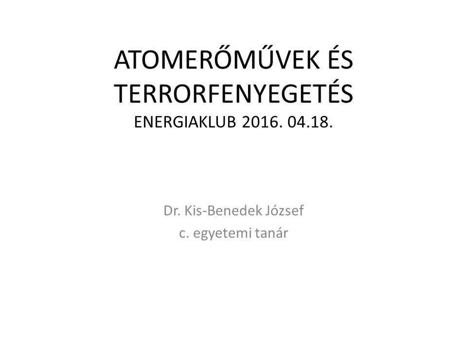 ATOMERŐMŰVEK ÉS TERRORFENYEGETÉS ENERGIAKLUB 2016. 04.18. Dr. Kis-Benedek József c. egyetemi tanár