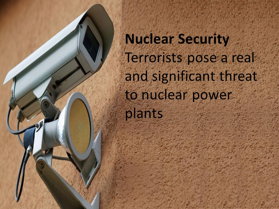 Nuclear Security Terrorists pose a real and significant threat to nuclear power plants