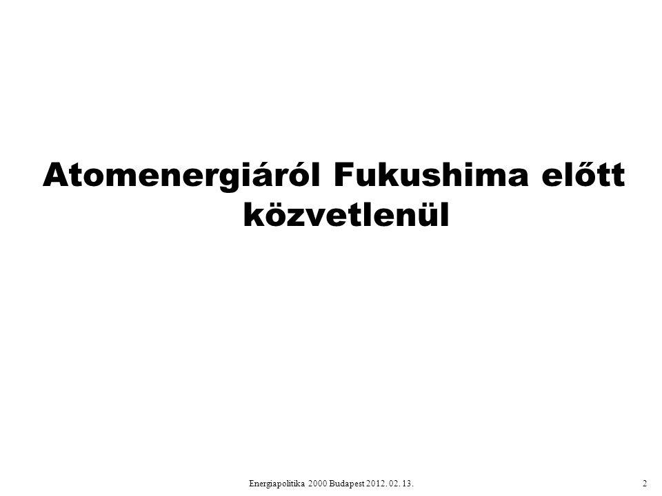 Atomenergiáról Fukushima előtt közvetlenül Energiapolitika 2000 Budapest 2012. 02. 13.2