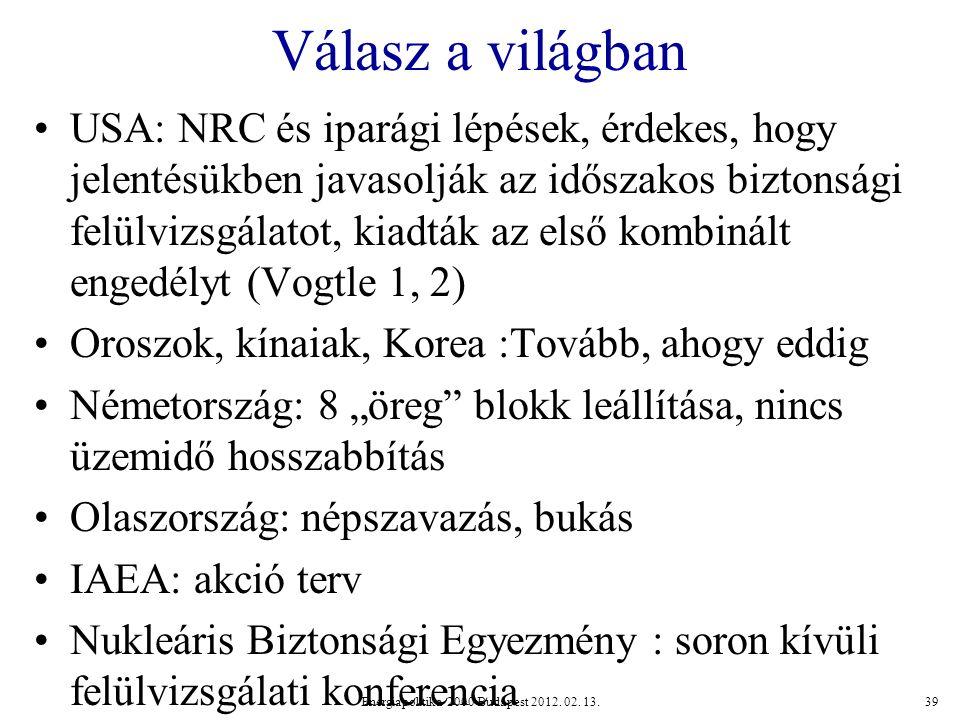 """Válasz a világban USA: NRC és iparági lépések, érdekes, hogy jelentésükben javasolják az időszakos biztonsági felülvizsgálatot, kiadták az első kombinált engedélyt (Vogtle 1, 2) Oroszok, kínaiak, Korea :Tovább, ahogy eddig Németország: 8 """"öreg blokk leállítása, nincs üzemidő hosszabbítás Olaszország: népszavazás, bukás IAEA: akció terv Nukleáris Biztonsági Egyezmény : soron kívüli felülvizsgálati konferencia Energiapolitika 2000 Budapest 2012."""