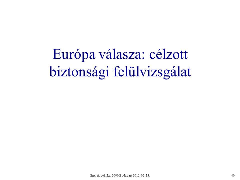 Európa válasza: célzott biztonsági felülvizsgálat Energiapolitika 2000 Budapest 2012. 02. 13.40