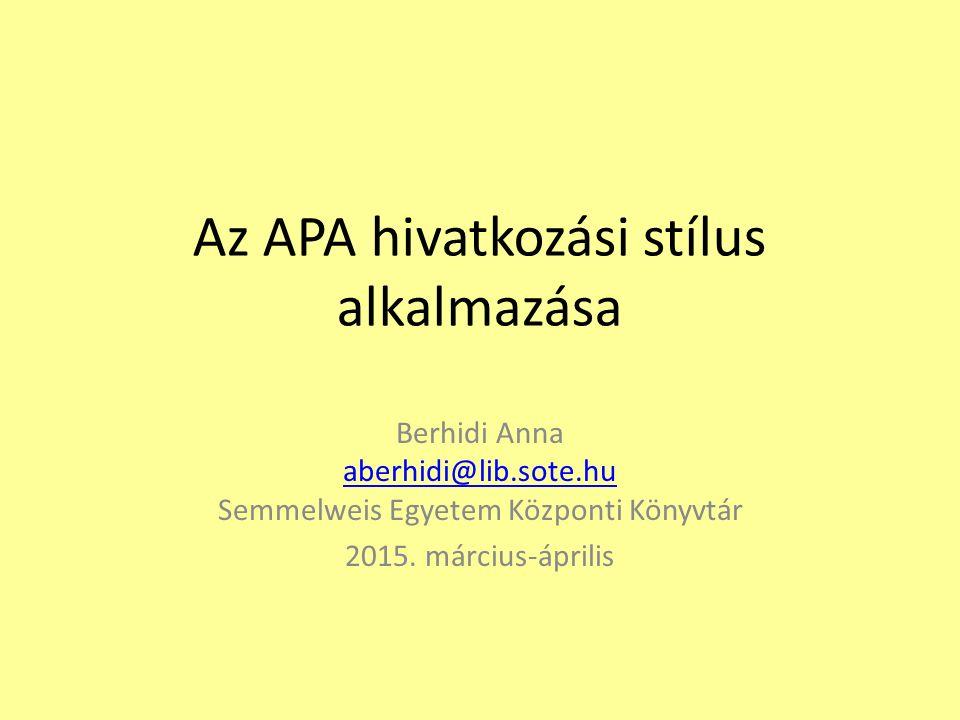 Az APA hivatkozási stílus alkalmazása Berhidi Anna aberhidi@lib.sote.hu Semmelweis Egyetem Központi Könyvtár aberhidi@lib.sote.hu 2015. március-áprili