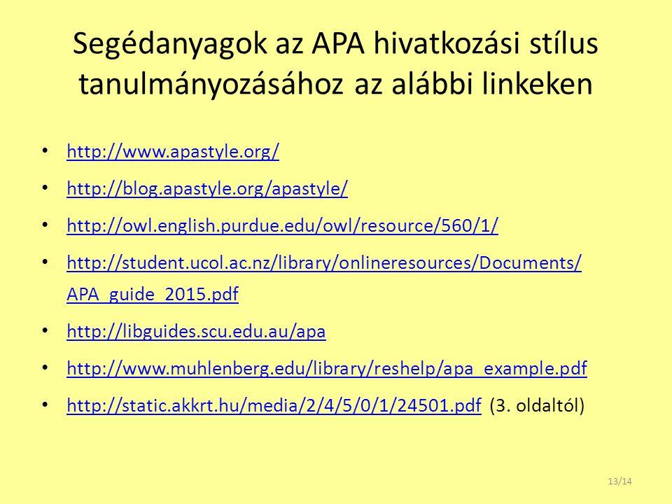 Segédanyagok az APA hivatkozási stílus tanulmányozásához az alábbi linkeken http://www.apastyle.org/ http://blog.apastyle.org/apastyle/ http://owl.english.purdue.edu/owl/resource/560/1/ http://student.ucol.ac.nz/library/onlineresources/Documents/ APA_guide_2015.pdf http://student.ucol.ac.nz/library/onlineresources/Documents/ APA_guide_2015.pdf http://libguides.scu.edu.au/apa http://www.muhlenberg.edu/library/reshelp/apa_example.pdf http://static.akkrt.hu/media/2/4/5/0/1/24501.pdf (3.