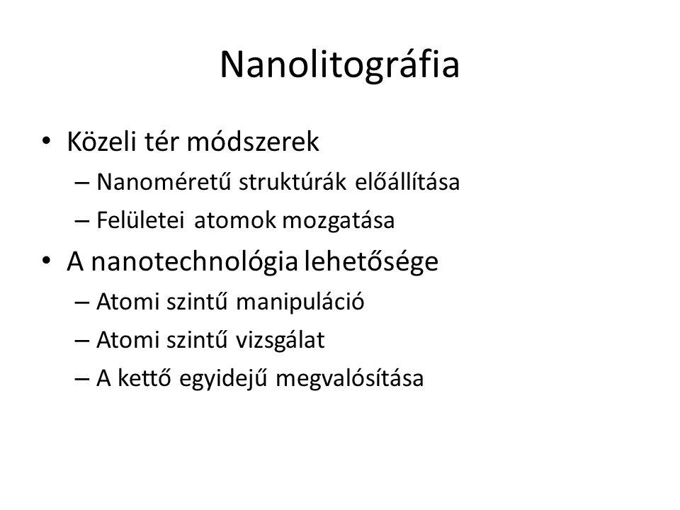 Nanolitográfia Közeli tér módszerek – Nanoméretű struktúrák előállítása – Felületei atomok mozgatása A nanotechnológia lehetősége – Atomi szintű manipuláció – Atomi szintű vizsgálat – A kettő egyidejű megvalósítása