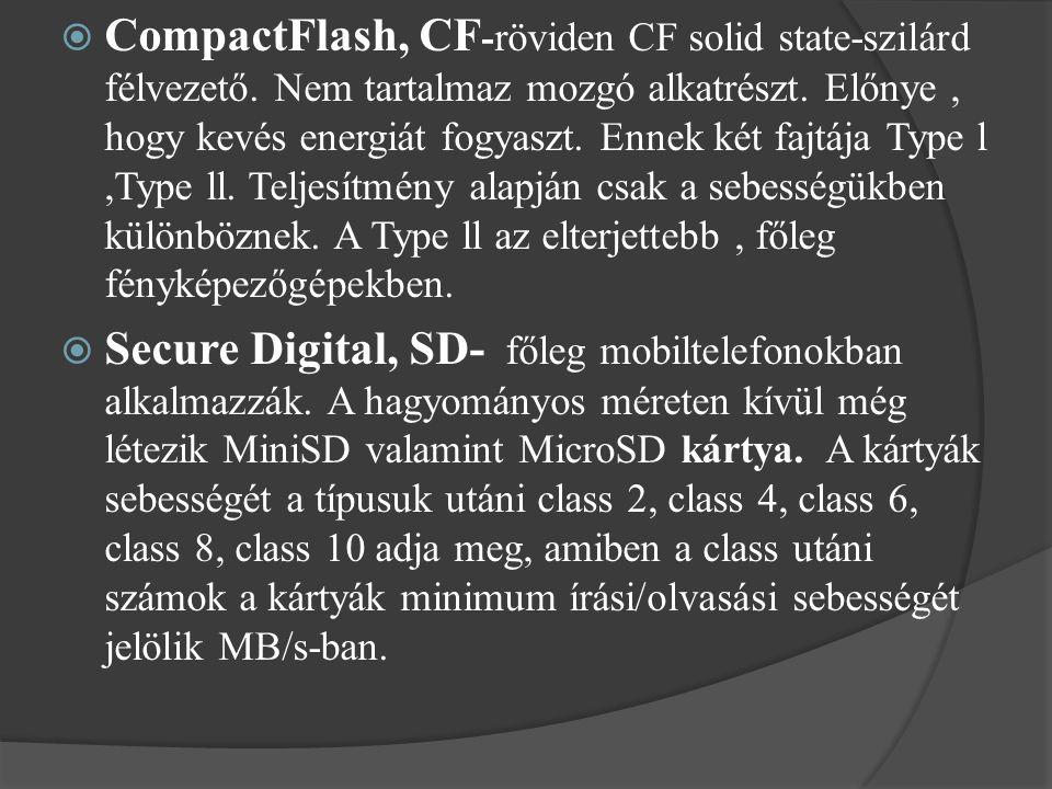  CompactFlash, CF - röviden CF solid state-szilárd félvezető. Nem tartalmaz mozgó alkatrészt. Előnye, hogy kevés energiát fogyaszt. Ennek két fajtája