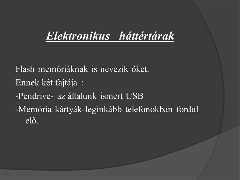 Elektronikus háttértárak Flash memóriáknak is nevezik őket. Ennek két fajtája : -Pendrive- az általunk ismert USB -Memória kártyák-leginkább telefonok